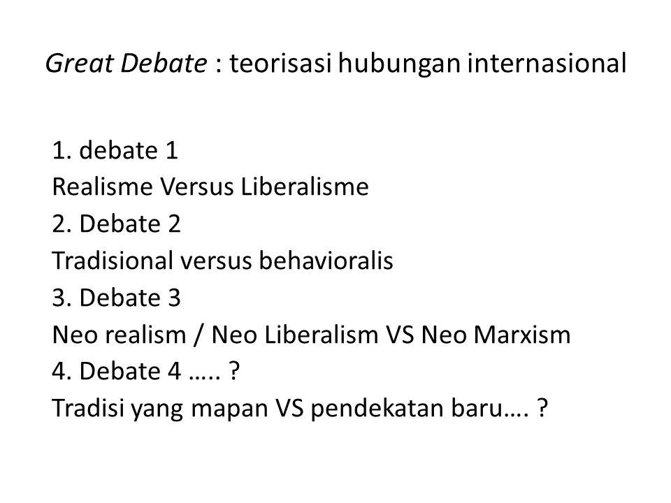 1. debate 1 Realisme Versus Liberalisme 2. Debate 2 Tradisional versus behavioralis 3. Debate 3 Neo realism / Neo Liberalism VS Neo Marxism 4. Debate