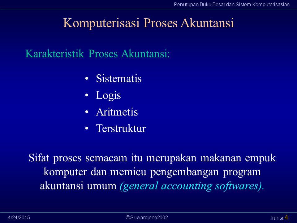  Suwardjono2002 Penutupan Buku Besar dan Sistem Komputerisasian 4/24/2015 Transi 4 Komputerisasi Proses Akuntansi Karakteristik Proses Akuntansi: Sis