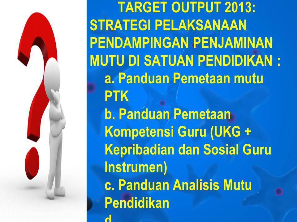 TARGET OUTPUT 2013: STRATEGI PELAKSANAAN PENDAMPINGAN PENJAMINAN MUTU DI SATUAN PENDIDIKAN : a.