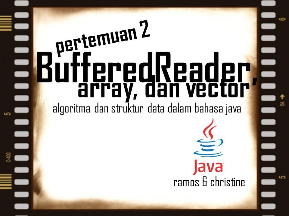 array, dan vector algoritma dan struktur data dalam bahasa java ramos & christine pertemuan 2 BufferedReader,