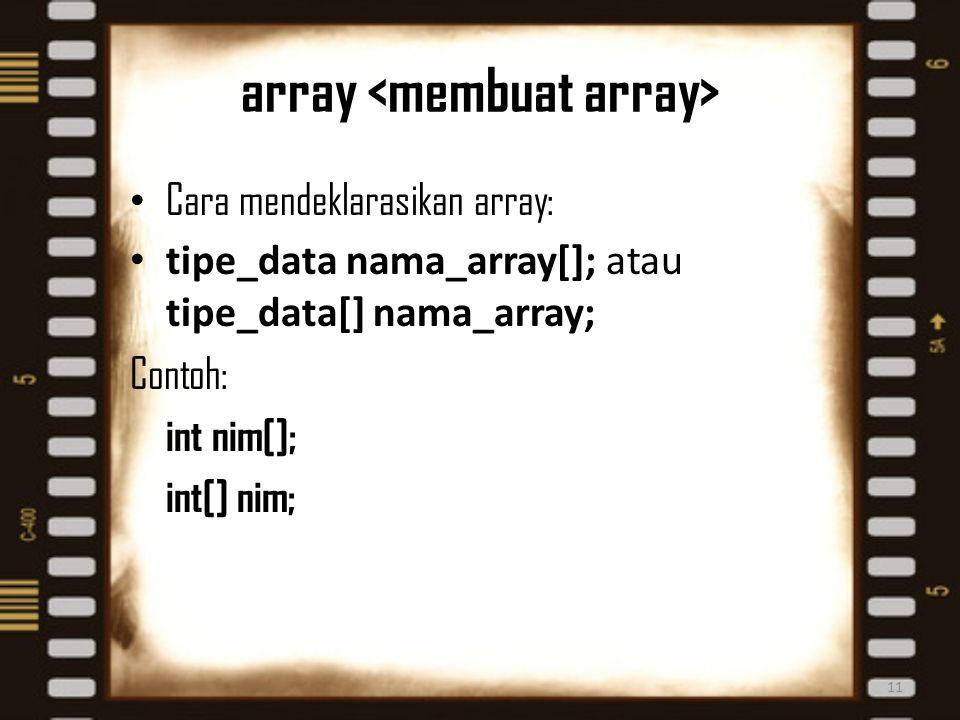 array Cara mendeklarasikan array: tipe_data nama_array[]; atau tipe_data[] nama_array; Contoh: int nim[]; int[] nim; 11