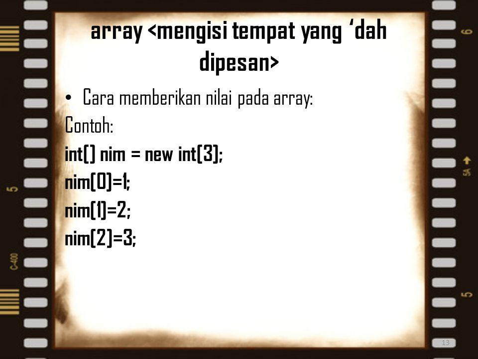 array Cara memberikan nilai pada array: Contoh: int[] nim = new int[3]; nim[0]=1; nim[1]=2; nim[2]=3; 13