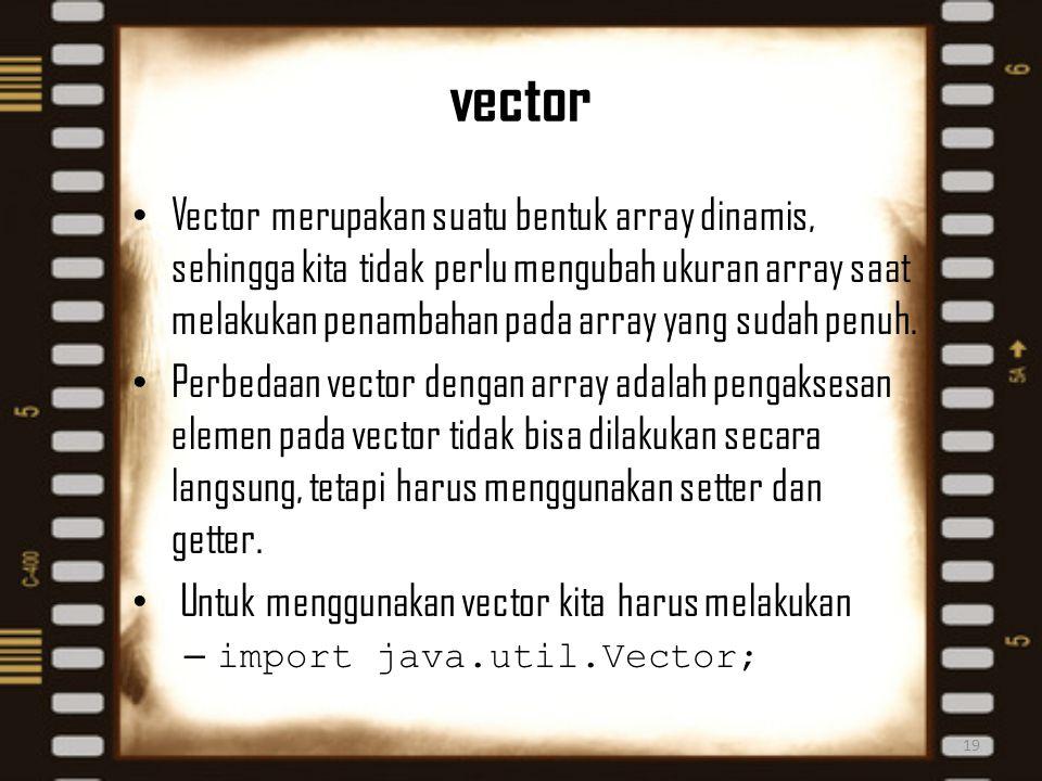 vector 19 Vector merupakan suatu bentuk array dinamis, sehingga kita tidak perlu mengubah ukuran array saat melakukan penambahan pada array yang sudah