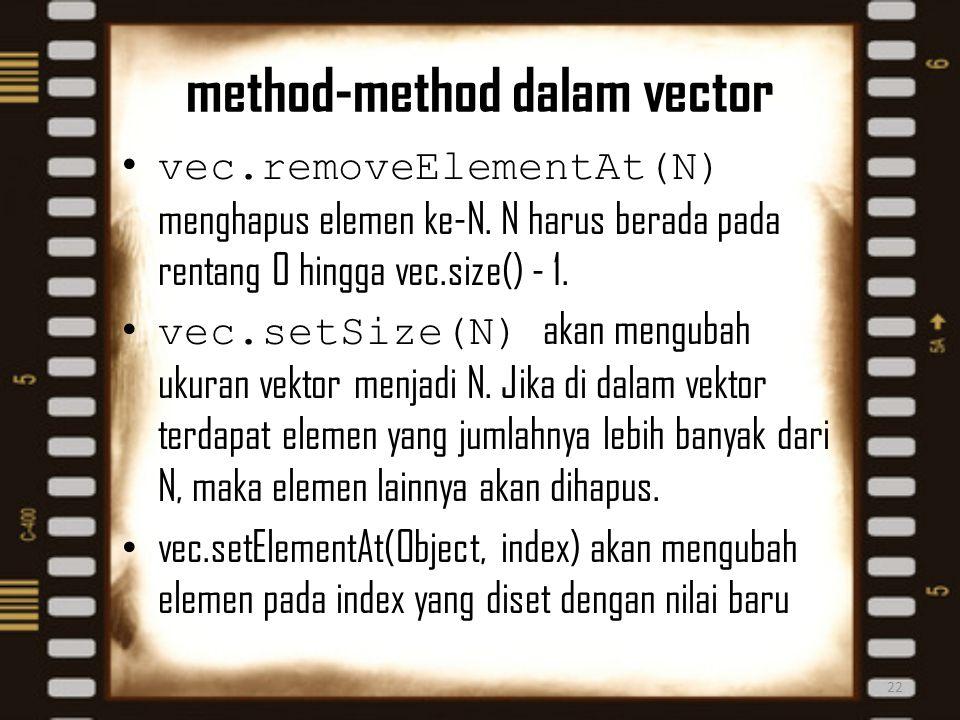 method-method dalam vector 22 vec.removeElementAt(N) menghapus elemen ke-N. N harus berada pada rentang 0 hingga vec.size() - 1. vec.setSize(N) akan m