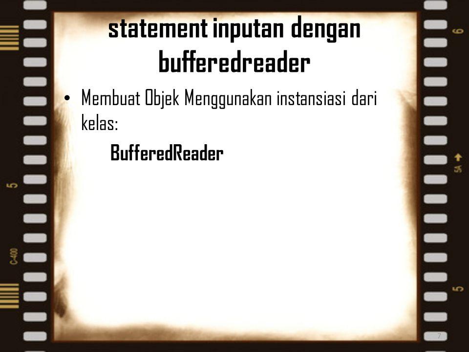 statement inputan dengan bufferedreader Membuat Objek Menggunakan instansiasi dari kelas: BufferedReader 7