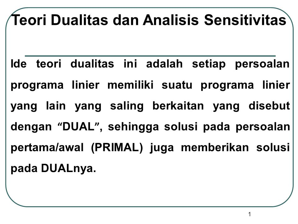 1 Teori Dualitas dan Analisis Sensitivitas Ide teori dualitas ini adalah setiap persoalan programa linier memiliki suatu programa linier yang lain yang saling berkaitan yang disebut dengan DUAL , sehingga solusi pada persoalan pertama/awal (PRIMAL) juga memberikan solusi pada DUALnya.