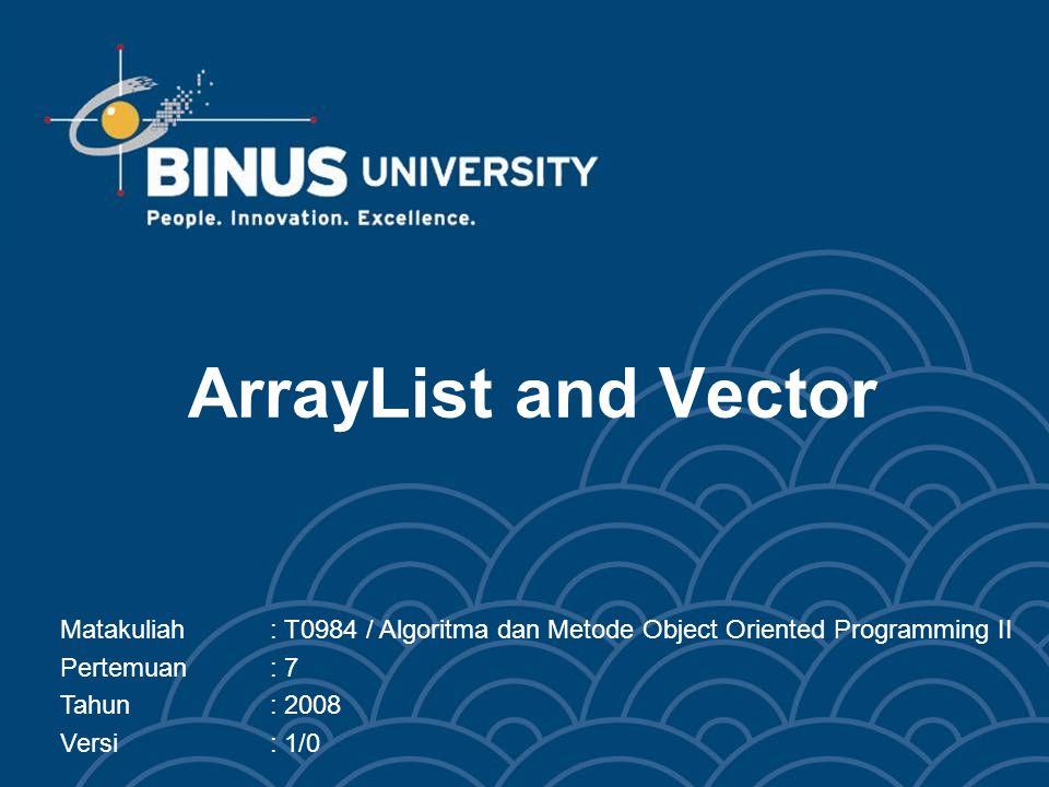 ArrayList and Vector Matakuliah: T0984 / Algoritma dan Metode Object Oriented Programming II Pertemuan: 7 Tahun: 2008 Versi: 1/0