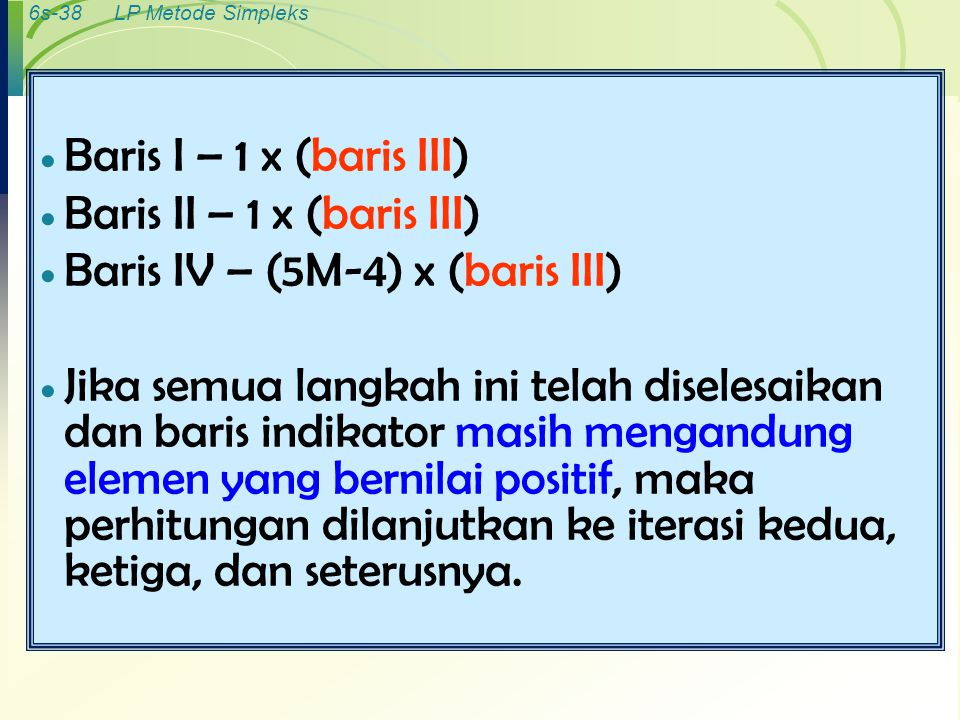 6s-38LP Metode Simpleks  Baris I – 1 x (baris III)  Baris II – 1 x (baris III)  Baris IV – (5M-4) x (baris III)  Jika semua langkah ini telah dise