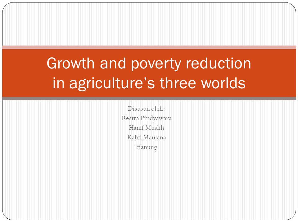 Disusun oleh: Restra Pindyawara Hanif Muslih Kahfi Maulana Hanung Growth and poverty reduction in agriculture's three worlds