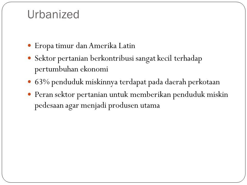 Urbanized Eropa timur dan Amerika Latin Sektor pertanian berkontribusi sangat kecil terhadap pertumbuhan ekonomi 63% penduduk miskinnya terdapat pada daerah perkotaan Peran sektor pertanian untuk memberikan penduduk miskin pedesaan agar menjadi produsen utama
