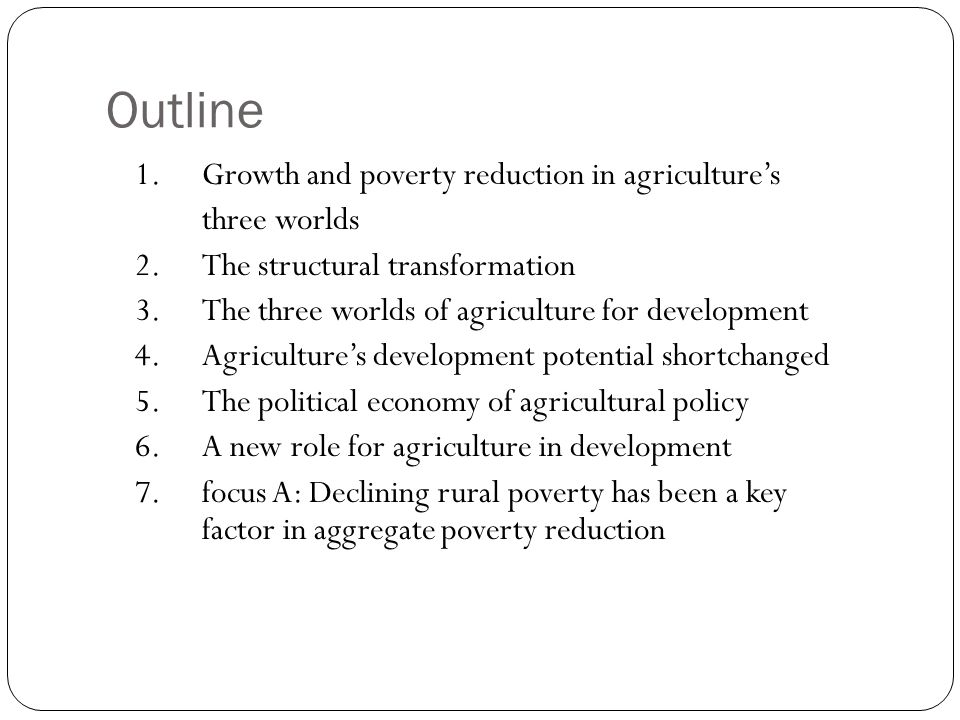 Outline 1.Growth and poverty reduction in agriculture's three worlds 2.The structural transformation 3.The three worlds of agriculture for development