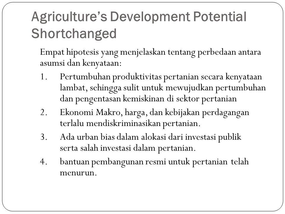 Agriculture's Development Potential Shortchanged Empat hipotesis yang menjelaskan tentang perbedaan antara asumsi dan kenyataan: 1.Pertumbuhan produktivitas pertanian secara kenyataan lambat, sehingga sulit untuk mewujudkan pertumbuhan dan pengentasan kemiskinan di sektor pertanian 2.Ekonomi Makro, harga, dan kebijakan perdagangan terlalu mendiskriminasikan pertanian.