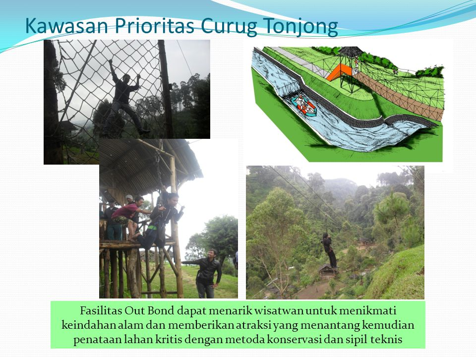 Kawasan Prioritas Curug Tonjong Fasilitas Out Bond dapat menarik wisatwan untuk menikmati keindahan alam dan memberikan atraksi yang menantang kemudia