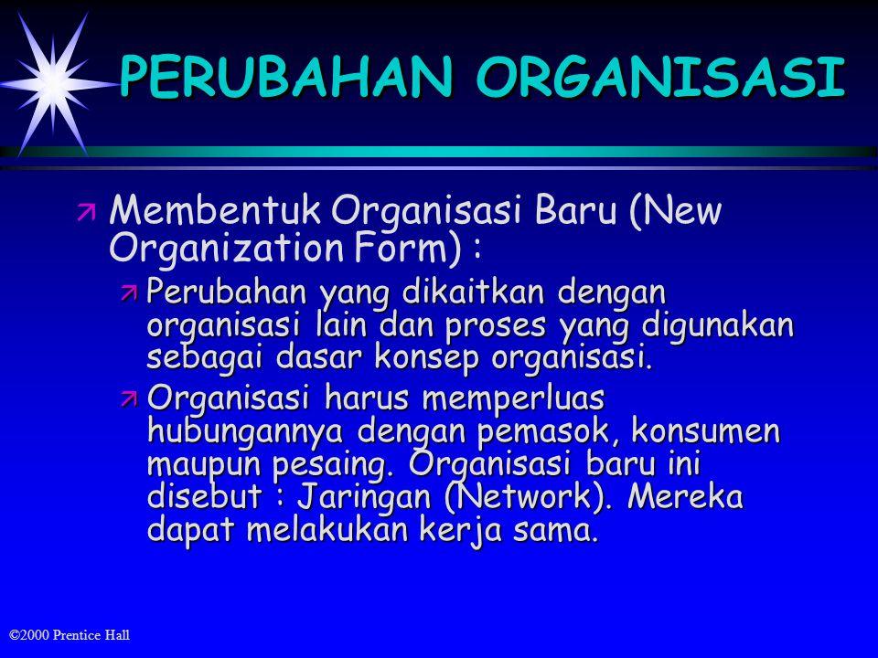 ©2000 Prentice Hall PERUBAHAN ORGANISASI ä ä Membentuk Organisasi Baru (New Organization Form) : ä Perubahan yang dikaitkan dengan organisasi lain dan proses yang digunakan sebagai dasar konsep organisasi.