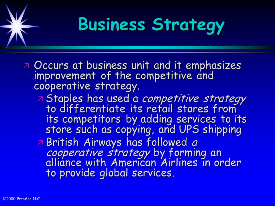 ©2000 Prentice Hall Business Strategy ä Occurs at business unit and it emphasizes improvement of the competitive and cooperative strategy.