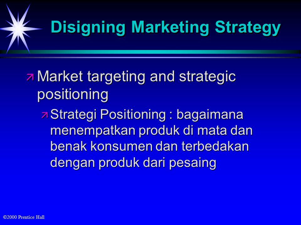 ©2000 Prentice Hall Disigning Marketing Strategy ä Market targeting and strategic positioning ä Strategi Positioning : bagaimana menempatkan produk di mata dan benak konsumen dan terbedakan dengan produk dari pesaing