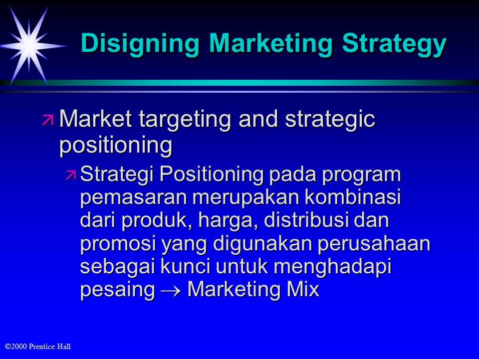 ©2000 Prentice Hall Disigning Marketing Strategy ä Market targeting and strategic positioning ä Strategi Positioning pada program pemasaran merupakan kombinasi dari produk, harga, distribusi dan promosi yang digunakan perusahaan sebagai kunci untuk menghadapi pesaing  Marketing Mix