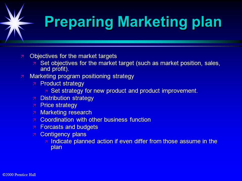 ©2000 Prentice Hall Preparing Marketing plan ä Objectives for the market targets ä Set objectives for the market target (such as market position, sale