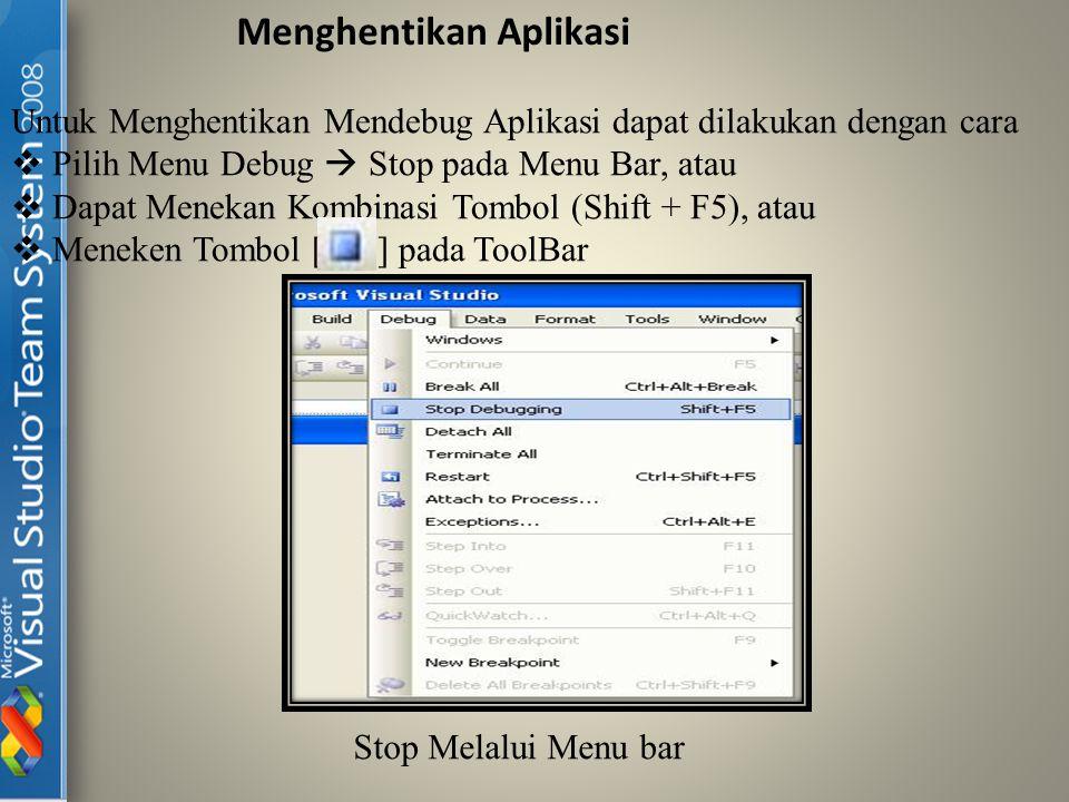 Menghentikan Aplikasi Untuk Menghentikan Mendebug Aplikasi dapat dilakukan dengan cara  Pilih Menu Debug  Stop pada Menu Bar, atau  Dapat Menekan Kombinasi Tombol (Shift + F5), atau  Meneken Tombol [ ] pada ToolBar Stop Melalui Menu bar