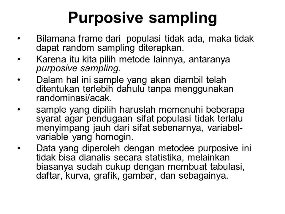 Purposive sampling Bilamana frame dari populasi tidak ada, maka tidak dapat random sampling diterapkan. Karena itu kita pilih metode lainnya, antarany
