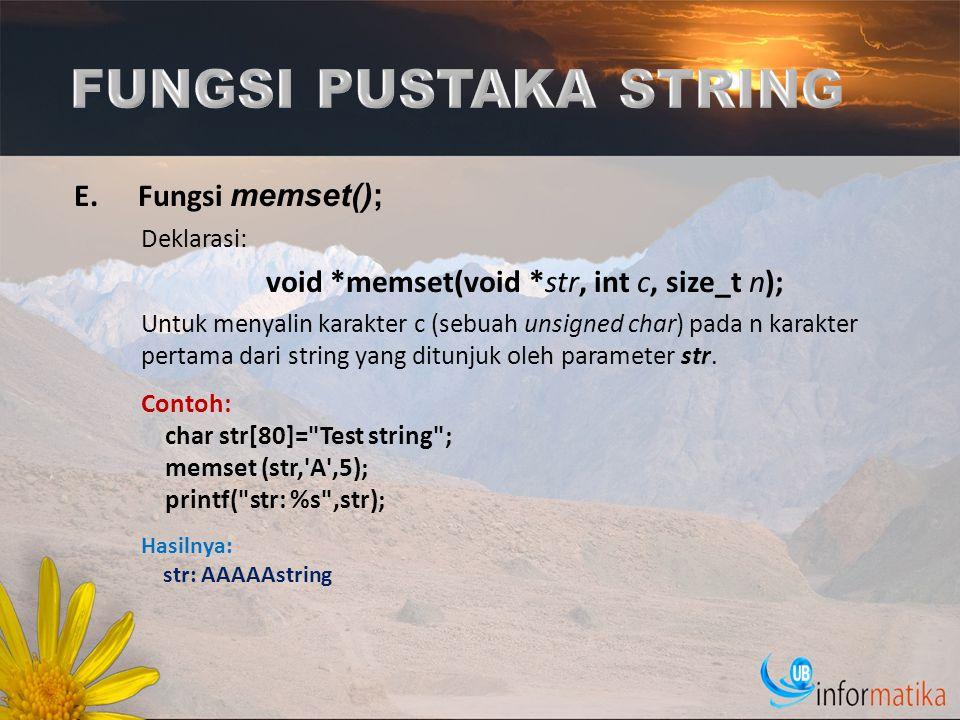 E.Fungsi memset(); Deklarasi: void *memset(void *str, int c, size_t n); Untuk menyalin karakter c (sebuah unsigned char) pada n karakter pertama dari
