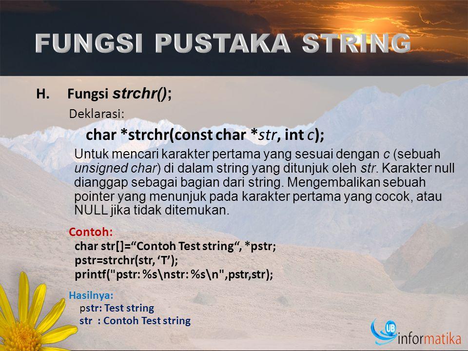 H.Fungsi strchr(); Deklarasi : char *strchr(const char *str, int c); Untuk mencari karakter pertama yang sesuai dengan c (sebuah unsigned char) di dal