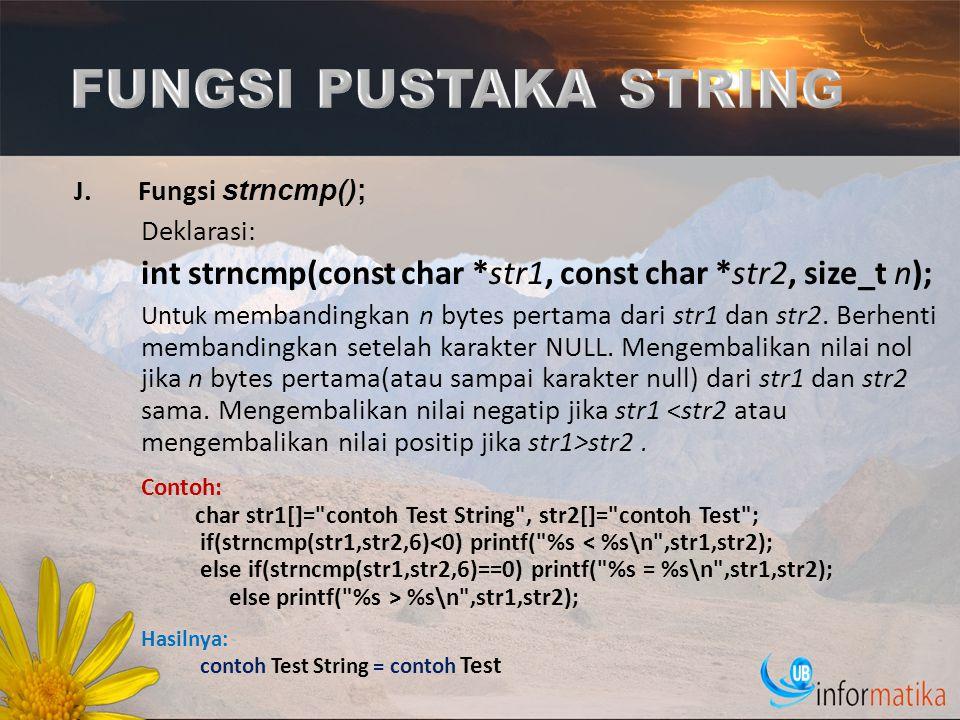 J.Fungsi strncmp(); Deklarasi: int strncmp(const char *str1, const char *str2, size_t n); Untuk membandingkan n bytes pertama dari str1 dan str2. Berh
