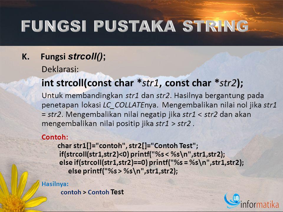K.Fungsi strcoll(); Deklarasi: int strcoll(const char *str1, const char *str2); Untuk membandingkan str1 dan str2. Hasilnya bergantung pada penetapan