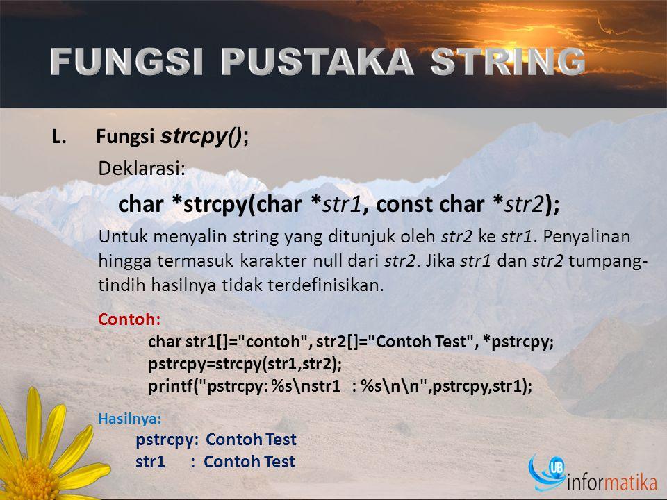L.Fungsi strcpy(); Deklarasi: char *strcpy(char *str1, const char *str2); Untuk menyalin string yang ditunjuk oleh str2 ke str1. Penyalinan hingga ter