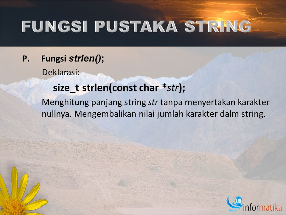 P.Fungsi strlen(); Deklarasi: size_t strlen(const char *str); Menghitung panjang string str tanpa menyertakan karakter nullnya. Mengembalikan nilai ju