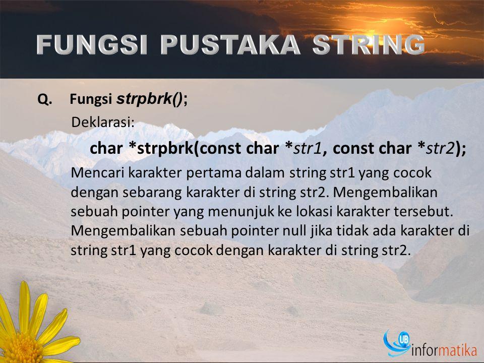 Q.Fungsi strpbrk(); Deklarasi: char *strpbrk(const char *str1, const char *str2); Mencari karakter pertama dalam string str1 yang cocok dengan sebaran