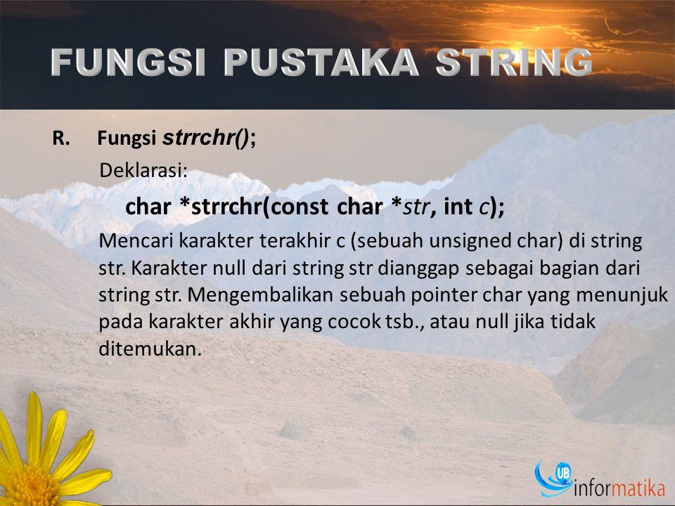 R.Fungsi strrchr(); Deklarasi: char *strrchr(const char *str, int c); Mencari karakter terakhir c (sebuah unsigned char) di string str. Karakter null