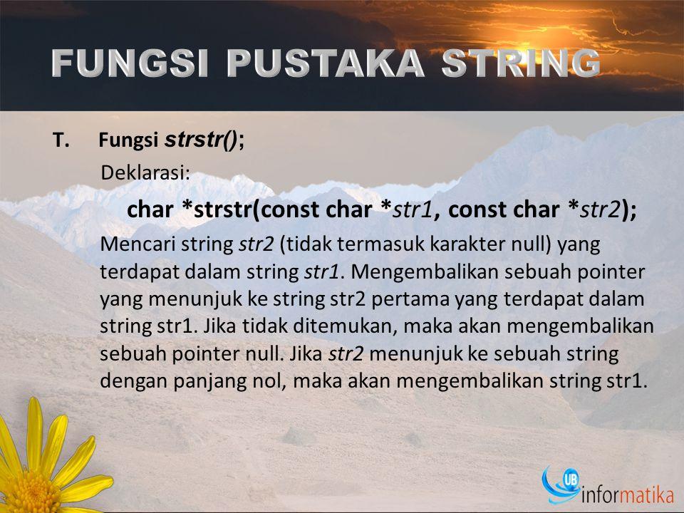 T.Fungsi strstr(); Deklarasi: char *strstr(const char *str1, const char *str2); Mencari string str2 (tidak termasuk karakter null) yang terdapat dalam