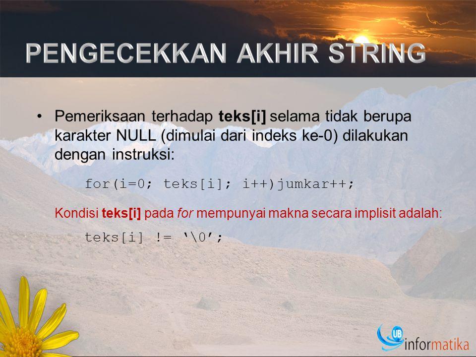 #include #define MAKS 30 int main() { int i; char keterangan[] = Saya menyukai bahasa C ; char kalimat[MAKS]; i=0; while (keterangan[i] != '\0') { kalimat[i] = keterangan[i]; i++; } kalimat[i] = '\0'; /* beri karakter NULL */ printf( Isi kalimat : %s\n , kalimat); return(0); } Penyederhanaan: i=0; while (kalimat[i] = keterangan[i]) i++;
