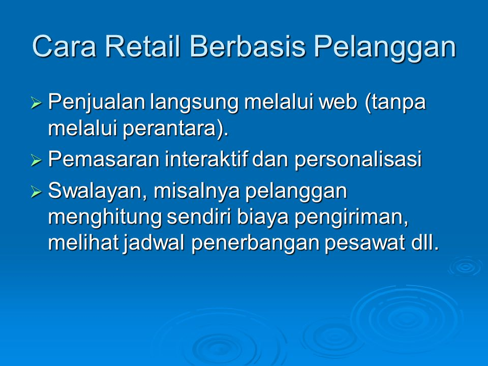 Cara Retail Berbasis Pelanggan  Penjualan langsung melalui web (tanpa melalui perantara).  Pemasaran interaktif dan personalisasi  Swalayan, misaln