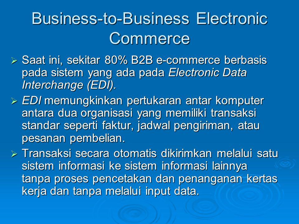 Business-to-Business Electronic Commerce  Saat ini, sekitar 80% B2B e-commerce berbasis pada sistem yang ada pada Electronic Data Interchange (EDI).