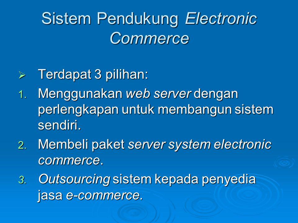 Sistem Pendukung Electronic Commerce  Terdapat 3 pilihan: 1. Menggunakan web server dengan perlengkapan untuk membangun sistem sendiri. 2. Membeli pa