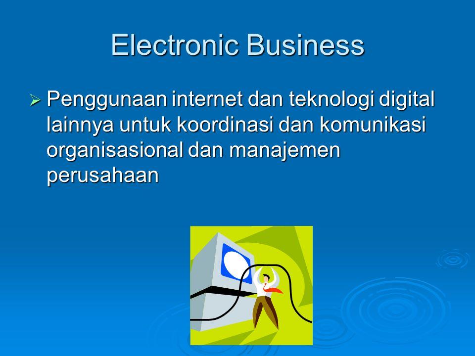 Electronic Business  Penggunaan internet dan teknologi digital lainnya untuk koordinasi dan komunikasi organisasional dan manajemen perusahaan