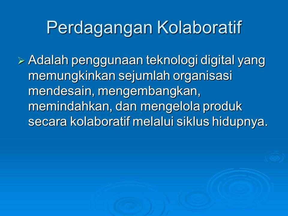 Perdagangan Kolaboratif  Adalah penggunaan teknologi digital yang memungkinkan sejumlah organisasi mendesain, mengembangkan, memindahkan, dan mengelo