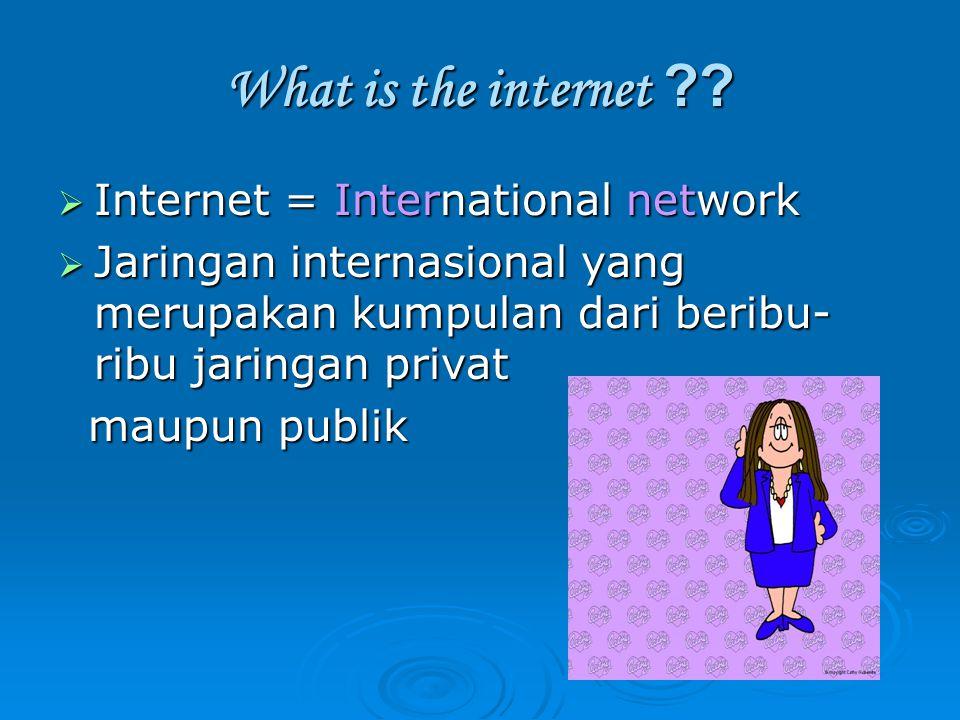 What is the internet ??  Internet = International network  Jaringan internasional yang merupakan kumpulan dari beribu- ribu jaringan privat maupun p