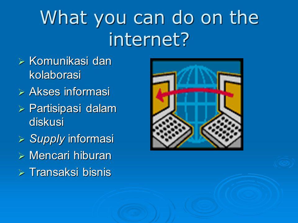 What you can do on the internet?  Komunikasi dan kolaborasi  Akses informasi  Partisipasi dalam diskusi  Supply informasi  Mencari hiburan  Tran