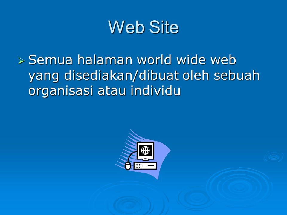 Web Site  Semua halaman world wide web yang disediakan/dibuat oleh sebuah organisasi atau individu