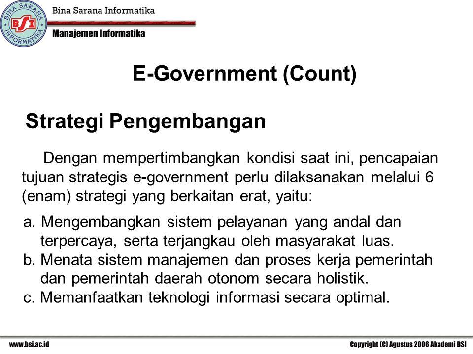 Strategi Pengembangan Dengan mempertimbangkan kondisi saat ini, pencapaian tujuan strategis e-government perlu dilaksanakan melalui 6 (enam) strategi yang berkaitan erat, yaitu: a.Mengembangkan sistem pelayanan yang andal dan terpercaya, serta terjangkau oleh masyarakat luas.