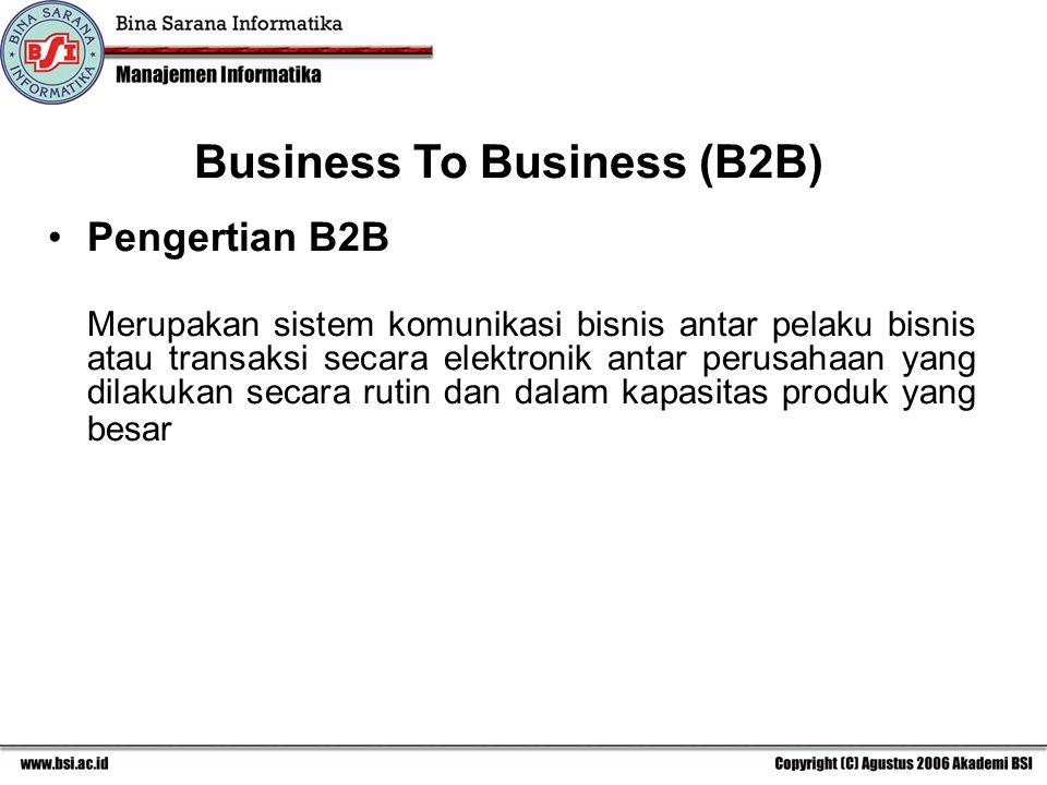 Business To Business (B2B) Pengertian B2B Merupakan sistem komunikasi bisnis antar pelaku bisnis atau transaksi secara elektronik antar perusahaan yang dilakukan secara rutin dan dalam kapasitas produk yang besar