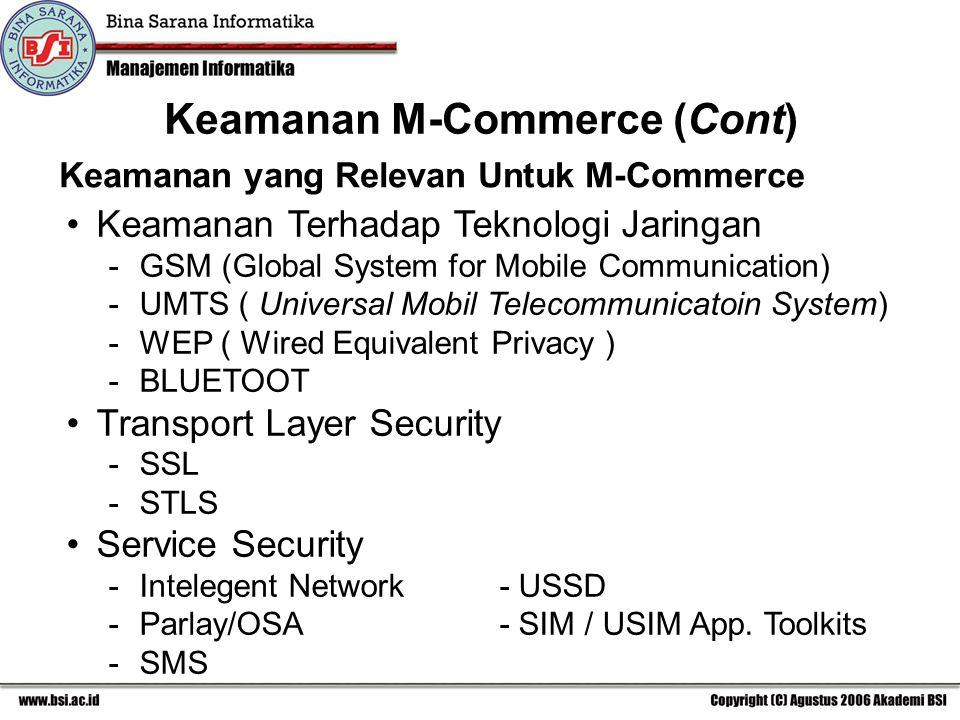 Keamanan yang Relevan Untuk M-Commerce Keamanan Terhadap Teknologi Jaringan -GSM (Global System for Mobile Communication) -UMTS ( Universal Mobil Telecommunicatoin System) -WEP ( Wired Equivalent Privacy ) -BLUETOOT Transport Layer Security -SSL -STLS Service Security -Intelegent Network- USSD -Parlay/OSA- SIM / USIM App.