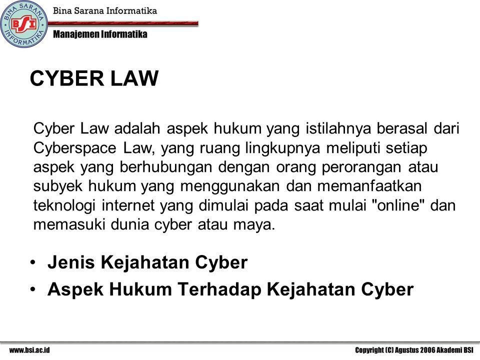 CYBER LAW Jenis Kejahatan Cyber Aspek Hukum Terhadap Kejahatan Cyber Cyber Law adalah aspek hukum yang istilahnya berasal dari Cyberspace Law, yang ruang lingkupnya meliputi setiap aspek yang berhubungan dengan orang perorangan atau subyek hukum yang menggunakan dan memanfaatkan teknologi internet yang dimulai pada saat mulai online dan memasuki dunia cyber atau maya.