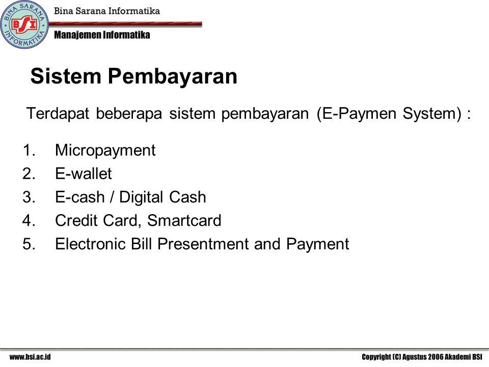 Sistem Pembayaran Terdapat beberapa sistem pembayaran (E-Paymen System) : 1.Micropayment 2.E-wallet 3.E-cash / Digital Cash 4.Credit Card, Smartcard 5.Electronic Bill Presentment and Payment