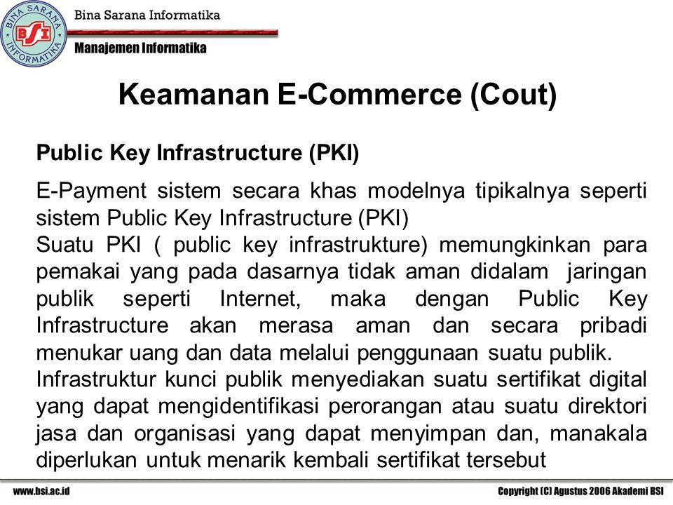 Keamanan E-Commerce (Cout) Public Key Infrastructure (PKI) E-Payment sistem secara khas modelnya tipikalnya seperti sistem Public Key Infrastructure (PKI) Suatu PKI ( public key infrastrukture) memungkinkan para pemakai yang pada dasarnya tidak aman didalam jaringan publik seperti Internet, maka dengan Public Key Infrastructure akan merasa aman dan secara pribadi menukar uang dan data melalui penggunaan suatu publik.