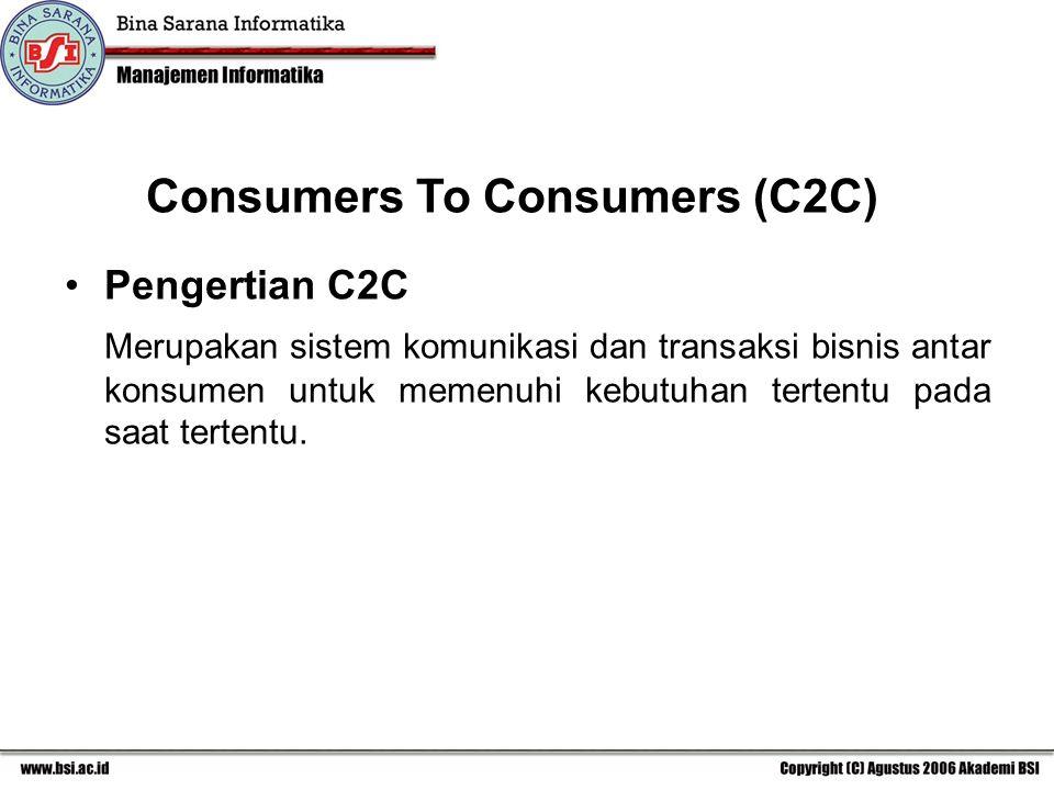 Consumers To Consumers (C2C) Pengertian C2C Merupakan sistem komunikasi dan transaksi bisnis antar konsumen untuk memenuhi kebutuhan tertentu pada saat tertentu.