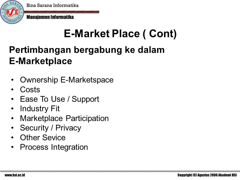 E-Market Place ( Cont) Pertimbangan bergabung ke dalam E-Marketplace Ownership E-Marketspace Costs Ease To Use / Support Industry Fit Marketplace Participation Security / Privacy Other Sevice Process Integration